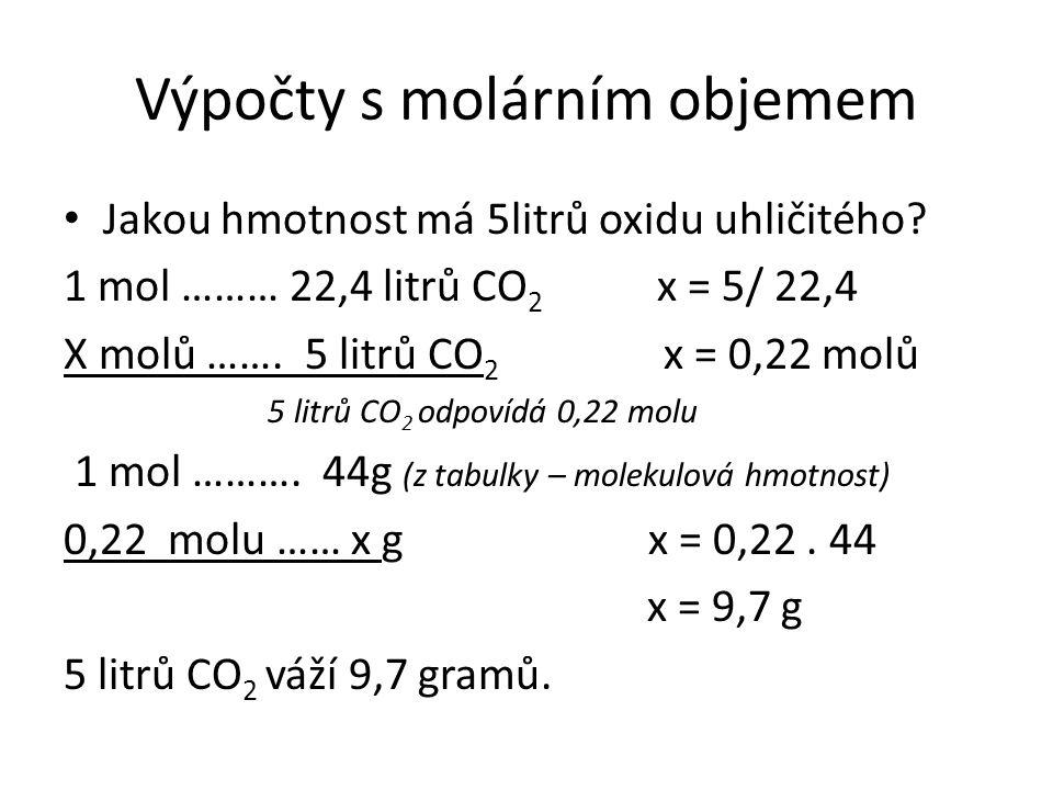 Výpočty s molárním objemem Jakou hmotnost má 5litrů oxidu uhličitého? 1 mol ……… 22,4 litrů CO 2 x = 5/ 22,4 X molů ……. 5 litrů CO 2 x = 0,22 molů 5 li