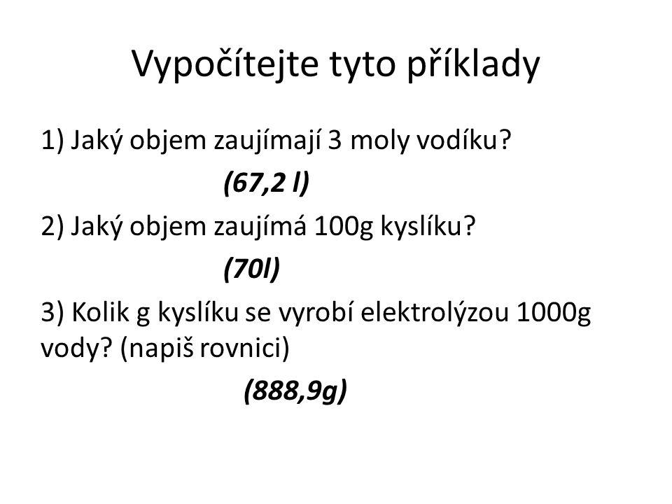 Vypočítejte tyto příklady 1) Jaký objem zaujímají 3 moly vodíku? (67,2 l) 2) Jaký objem zaujímá 100g kyslíku? (70l) 3) Kolik g kyslíku se vyrobí elekt