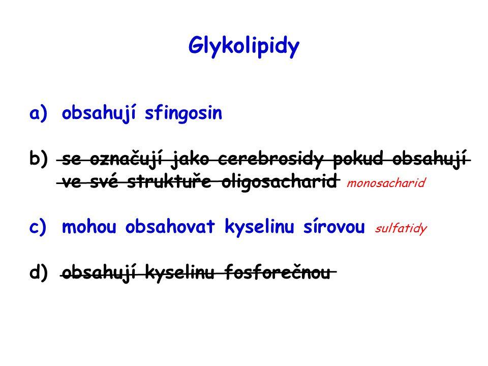 Glykolipidy a)obsahují sfingosin b)se označují jako cerebrosidy pokud obsahují ve své struktuře oligosacharid monosacharid c)mohou obsahovat kyselinu sírovou sulfatidy d)obsahují kyselinu fosforečnou