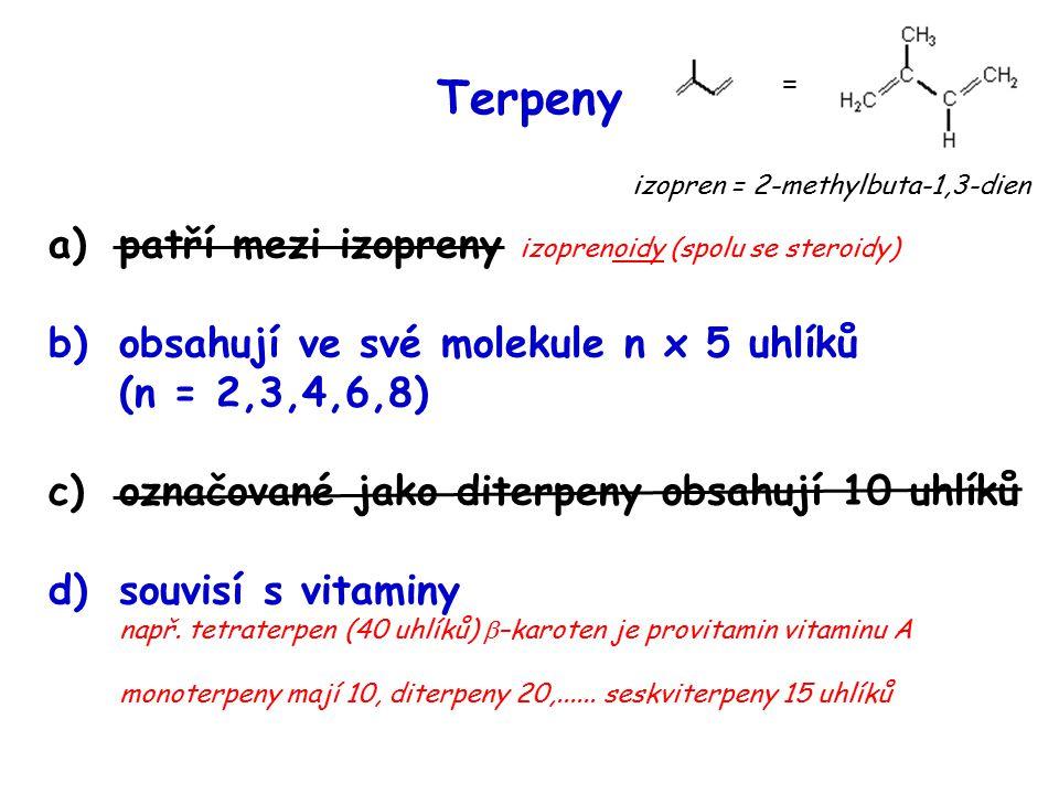 Terpeny a)patří mezi izopreny izoprenoidy (spolu se steroidy) b)obsahují ve své molekule n x 5 uhlíků (n = 2,3,4,6,8) c)označované jako diterpeny obsahují 10 uhlíků d)souvisí s vitaminy např.