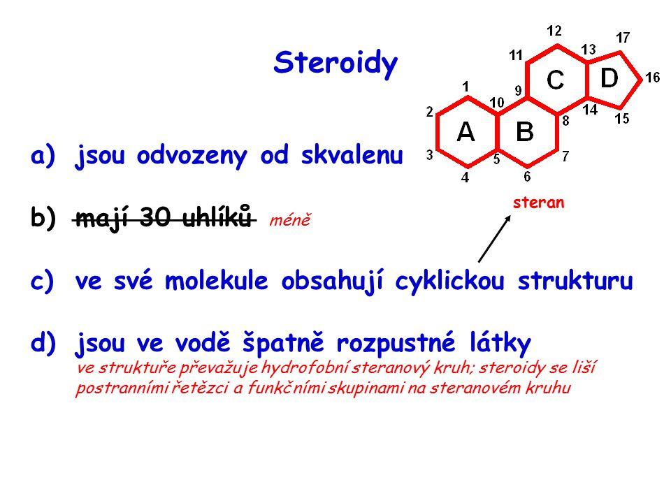 Steroidy a)jsou odvozeny od skvalenu b)mají 30 uhlíků méně c)ve své molekule obsahují cyklickou strukturu d)jsou ve vodě špatně rozpustné látky ve struktuře převažuje hydrofobní steranový kruh; steroidy se liší postranními řetězci a funkčními skupinami na steranovém kruhu steran