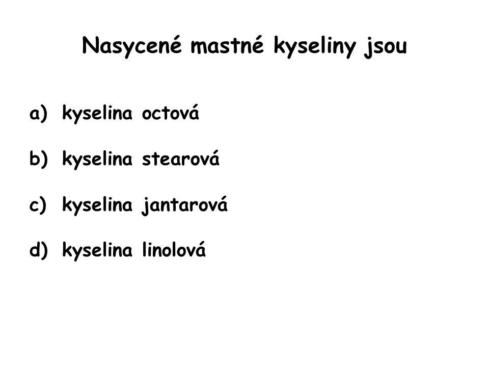 Nasycené mastné kyseliny jsou a)kyselina octová b)kyselina stearová c)kyselina jantarová d)kyselina linolová
