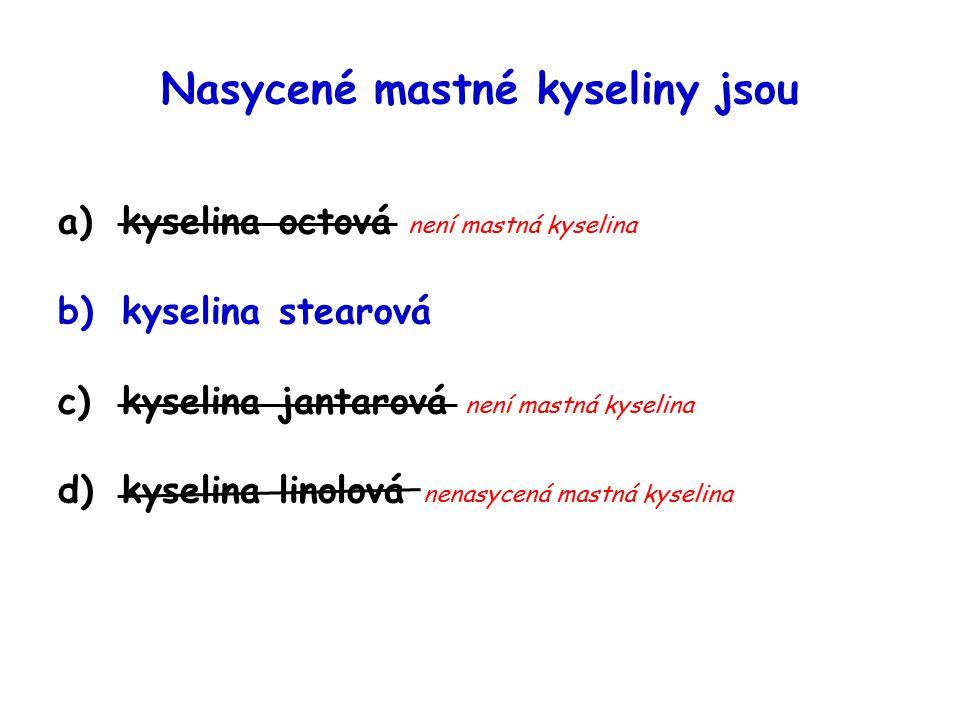 Nasycené mastné kyseliny jsou a)kyselina octová není mastná kyselina b)kyselina stearová c)kyselina jantarová není mastná kyselina d)kyselina linolová nenasycená mastná kyselina