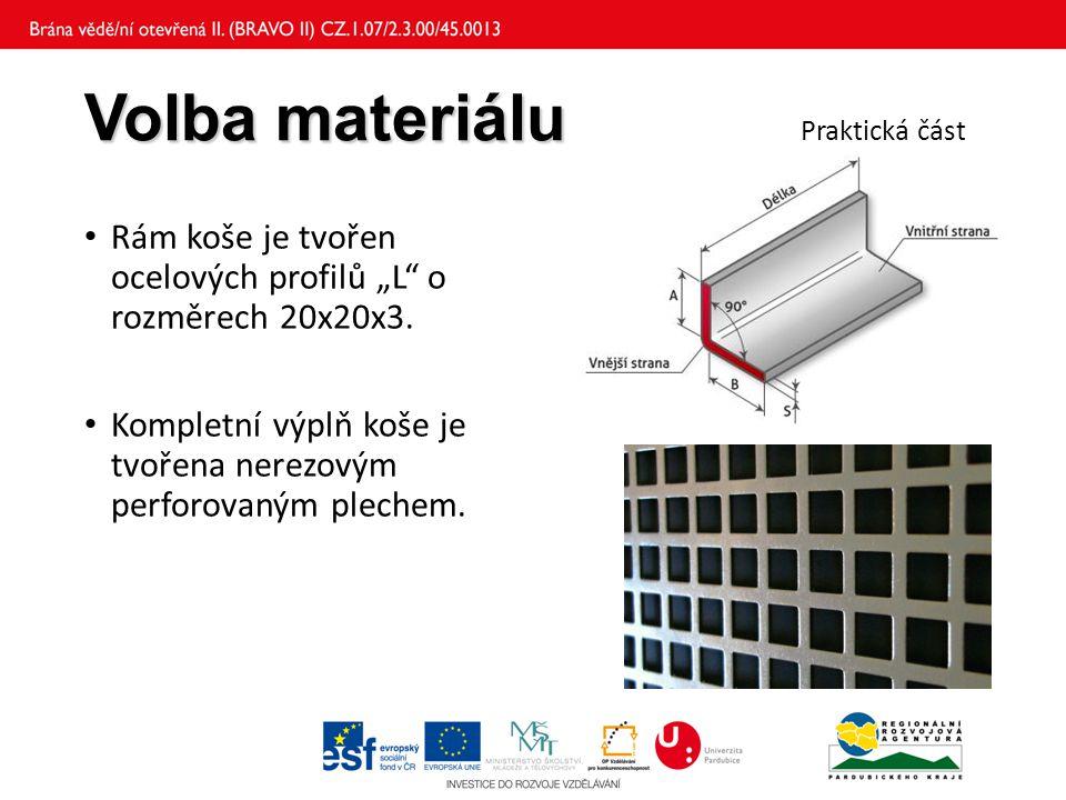 """Volba materiálu Volba materiálu Praktická část Rám koše je tvořen ocelových profilů """"L o rozměrech 20x20x3."""