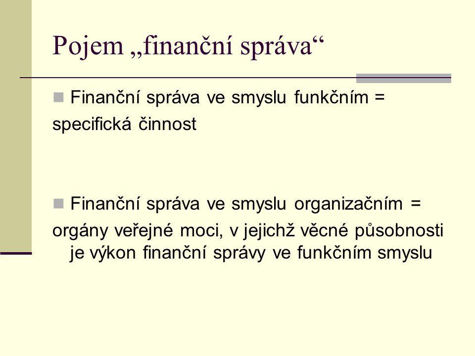 """Pojem """"finanční správa"""" Finanční správa ve smyslu funkčním = specifická činnost Finanční správa ve smyslu organizačním = orgány veřejné moci, v jejich"""