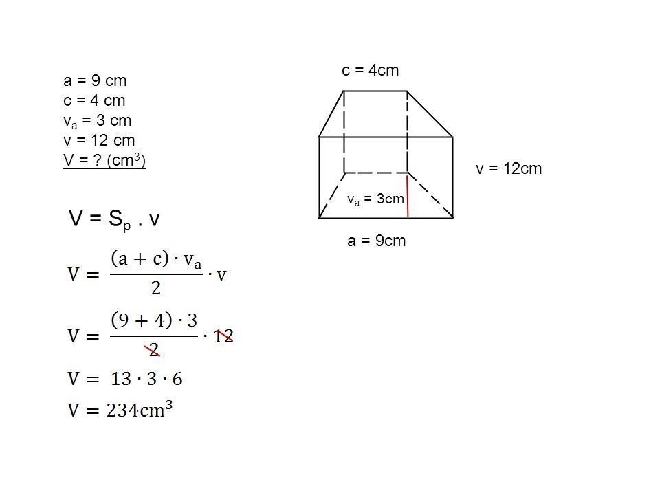 a = 9 cm c = 4 cm v a = 3 cm v = 12 cm V = (cm 3 ) a = 9cm c = 4cm v = 12cm v a = 3cm V = S p. v