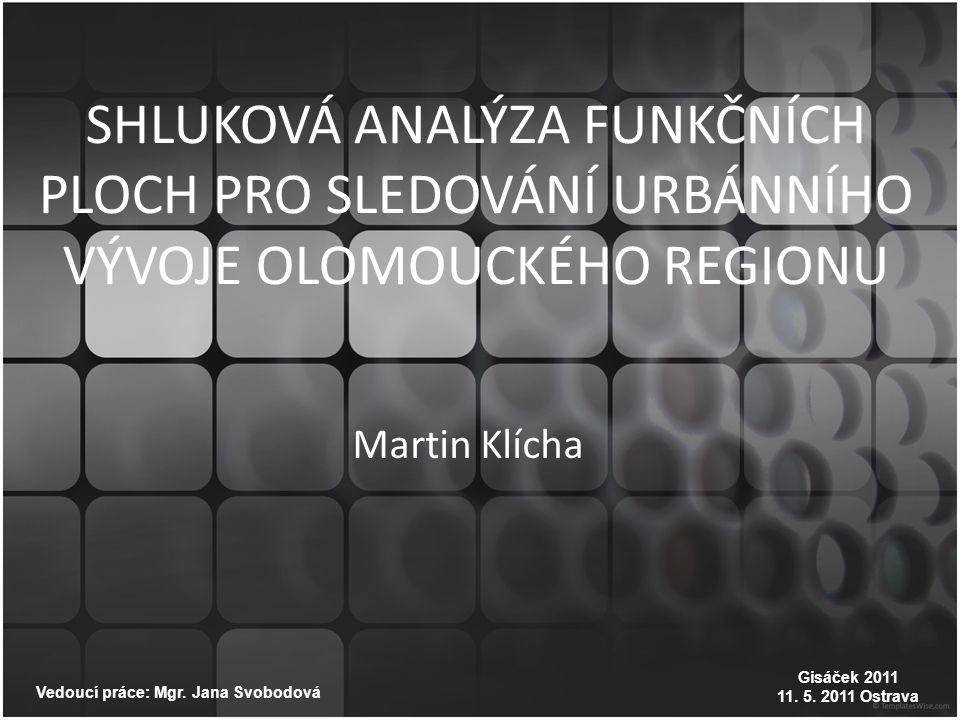 SHLUKOVÁ ANALÝZA FUNKČNÍCH PLOCH PRO SLEDOVÁNÍ URBÁNNÍHO VÝVOJE OLOMOUCKÉHO REGIONU Vedoucí práce: Mgr. Jana Svobodová Martin Klícha Gisáček 2011 11.