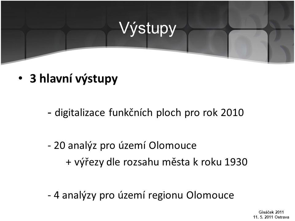 Výstupy 3 hlavní výstupy - digitalizace funkčních ploch pro rok 2010 - 20 analýz pro území Olomouce + výřezy dle rozsahu města k roku 1930 - 4 analýzy pro území regionu Olomouce Gisáček 2011 11.