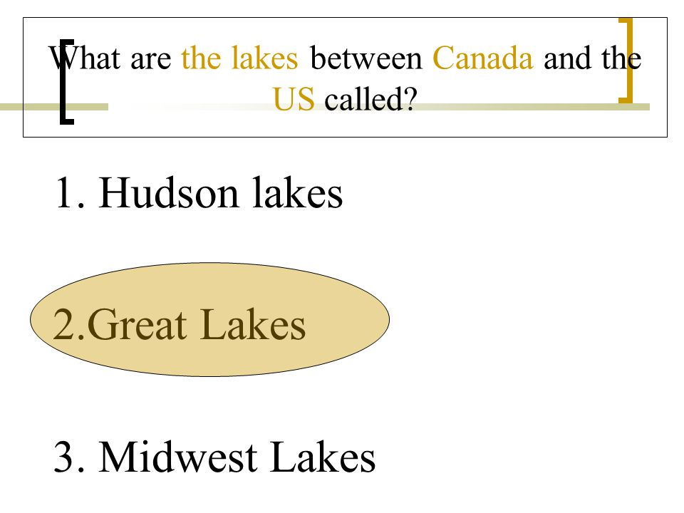 What are the lakes between Canada and the US called 1.Hudson lakes 2.Great Lakes 3. Midwest Lakes