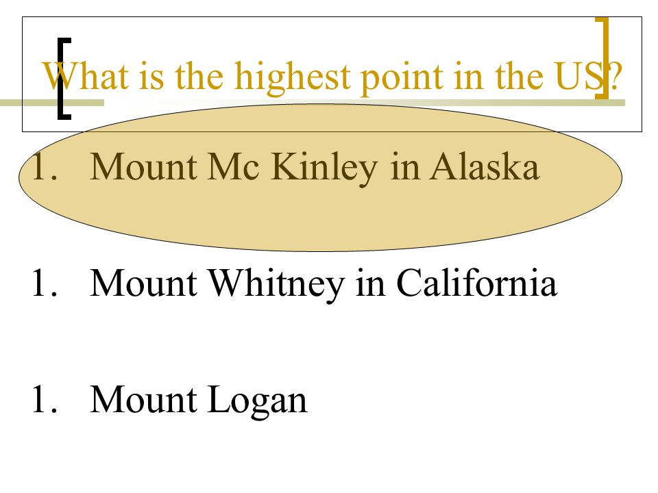 What is the highest point in the US? 1.Mount Mc Kinley in Alaska 1.Mount Whitney in California 1.Mount Logan