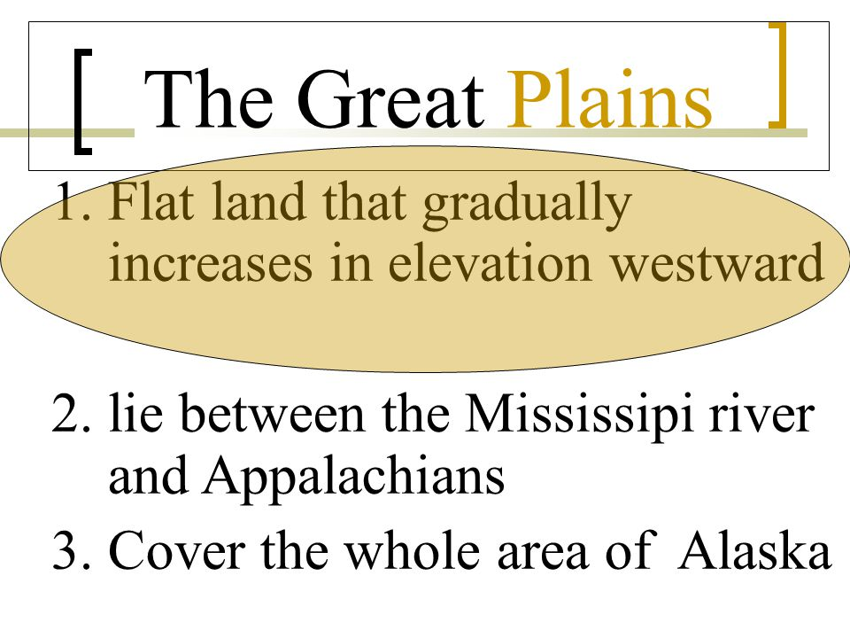 The Great Plains 1.Flat land that gradually increases in elevation westward 2. lie between the Mississipi river and Appalachians 3. Cover the whole ar