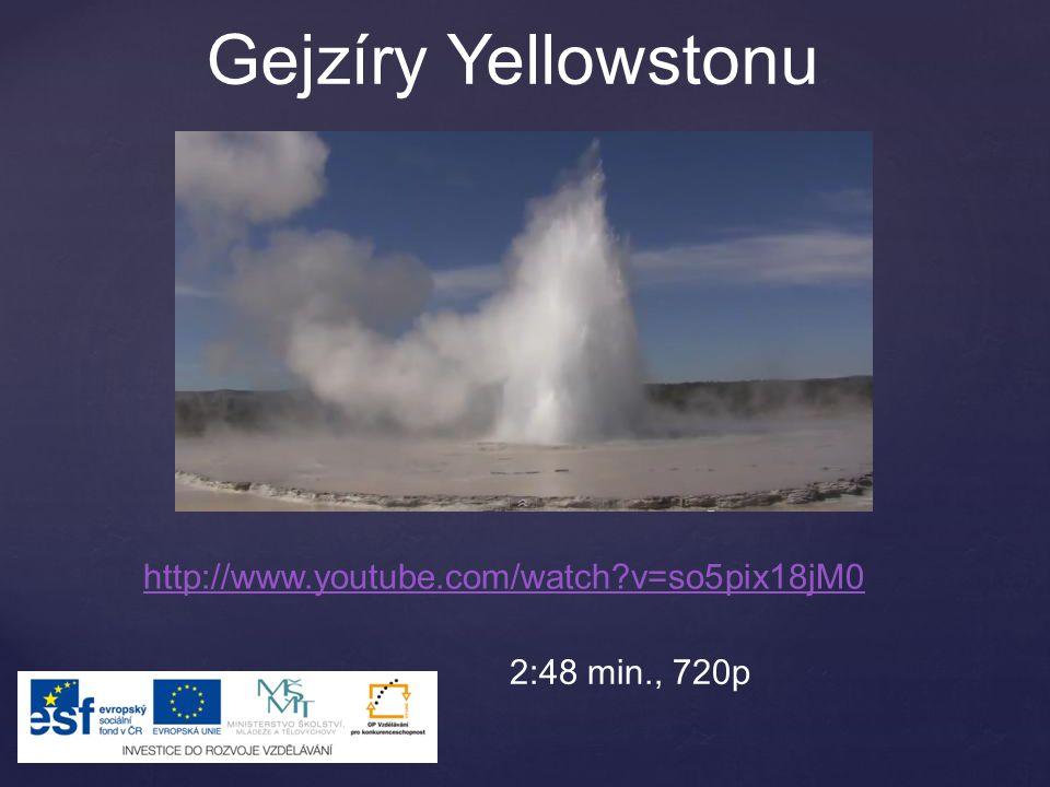 http://www.youtube.com/watch?v=so5pix18jM0 Gejzíry Yellowstonu 2:48 min., 720p