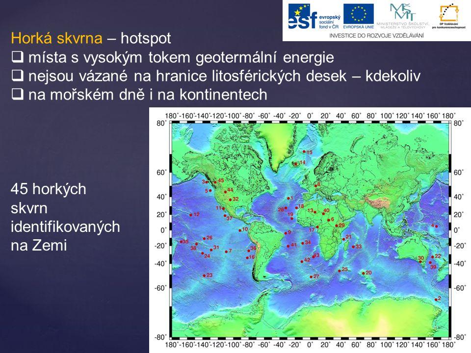 Horká skvrna – hotspot  místa s vysokým tokem geotermální energie  nejsou vázané na hranice litosférických desek – kdekoliv  na mořském dně i na kontinentech 45 horkých skvrn identifikovaných na Zemi