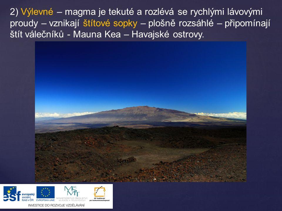 2) Výlevné – magma je tekuté a rozlévá se rychlými lávovými proudy – vznikají štítové sopky – plošně rozsáhlé – připomínají štít válečníků - Mauna Kea – Havajské ostrovy.