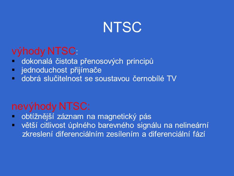 NTSC výhody NTSC :  dokonalá čistota přenosových principů  jednoduchost přijímače  dobrá slučitelnost se soustavou černobílé TV nevýhody NTSC:  obtížnější záznam na magnetický pás  větší citlivost úplného barevného signálu na nelineární zkreslení diferenciálním zesílením a diferenciální fází