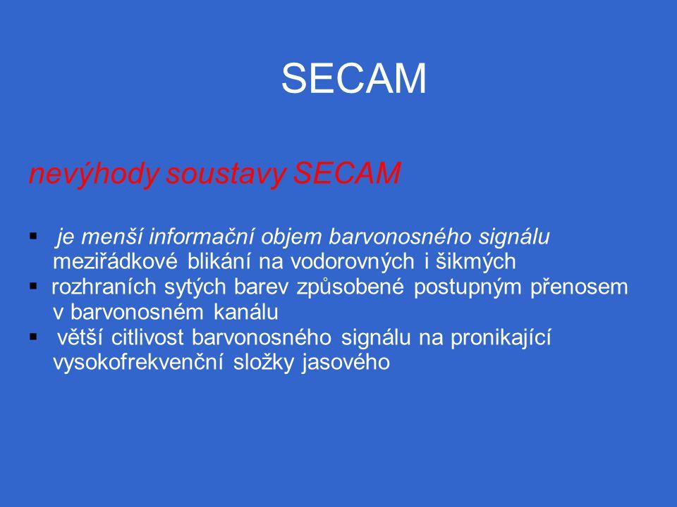 SECAM nevýhody soustavy SECAM  je menší informační objem barvonosného signálu meziřádkové blikání na vodorovných i šikmých  rozhraních sytých barev způsobené postupným přenosem v barvonosném kanálu  větší citlivost barvonosného signálu na pronikající vysokofrekvenční složky jasového