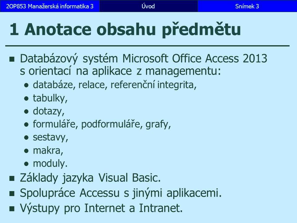 ÚvodSnímek 32OP853 Manažerská informatika 3 1 Anotace obsahu předmětu Databázový systém Microsoft Office Access 2013 s orientací na aplikace z managementu: databáze, relace, referenční integrita, tabulky, dotazy, formuláře, podformuláře, grafy, sestavy, makra, moduly.