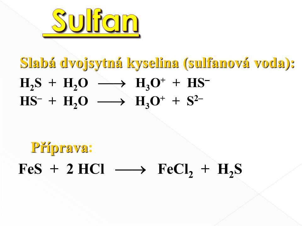 Příprava Příprava: FeS + 2 HCl  FeCl 2 + H 2 S Slabá dvojsytná kyselina (sulfanová voda): H 2 S + H 2 O  H 3 O + + HS – HS – + H 2 O  H 3 O + + S 2–