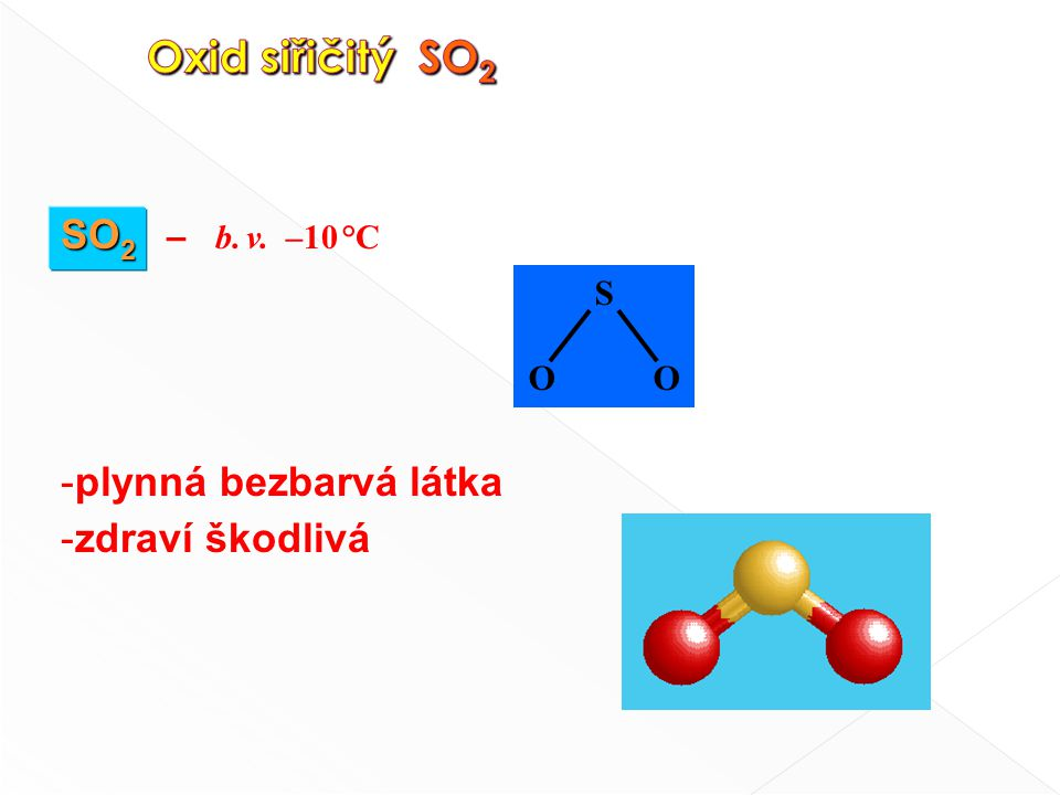 SO 2 SO 2 – b. v. –10 °C - plynná bezbarvá látka - zdraví škodlivá S O