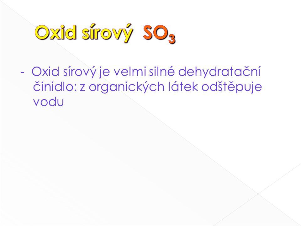 - Oxid sírový je velmi silné dehydratační činidlo: z organických látek odštěpuje vodu