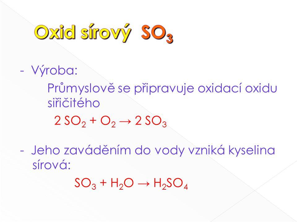 - Výroba: Průmyslově se připravuje oxidací oxidu siřičitého 2 SO 2 + O 2 → 2 SO 3 - Jeho zaváděním do vody vzniká kyselina sírová: SO 3 + H 2 O → H 2 SO 4