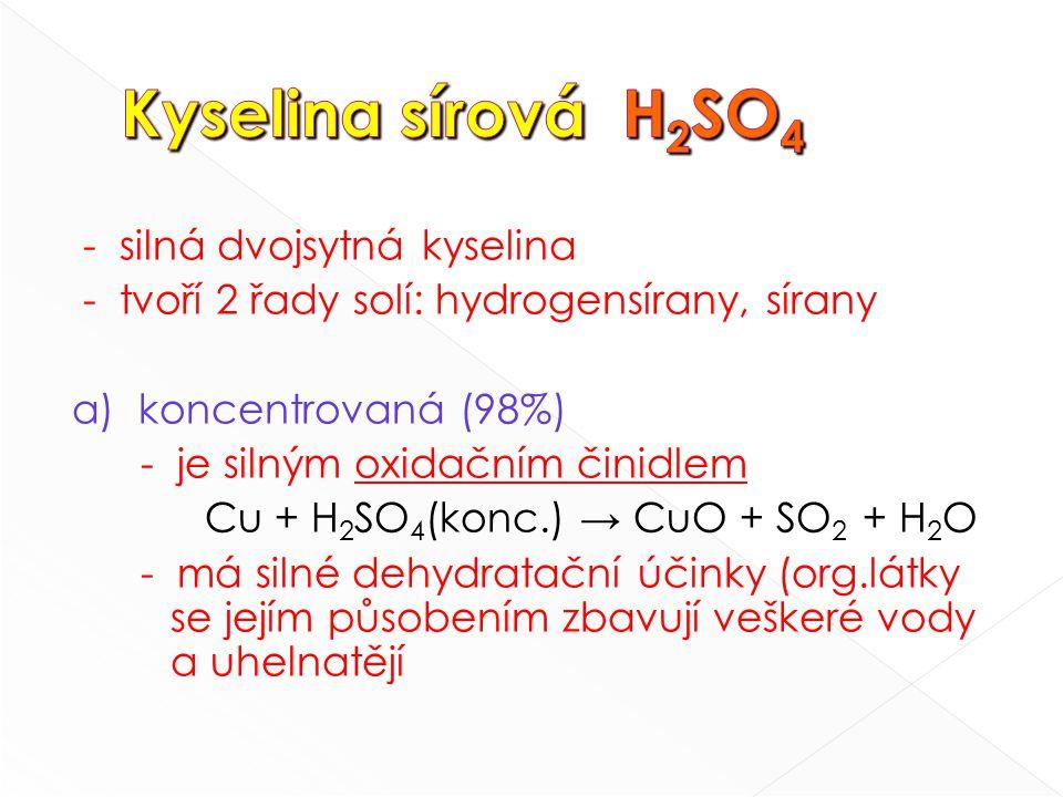 - silná dvojsytná kyselina - tvoří 2 řady solí: hydrogensírany, sírany a) koncentrovaná (98%) - je silným oxidačním činidlem Cu + H 2 SO 4 (konc.) → CuO + SO 2 + H 2 O - má silné dehydratační účinky (org.látky se jejím působením zbavují veškeré vody a uhelnatějí