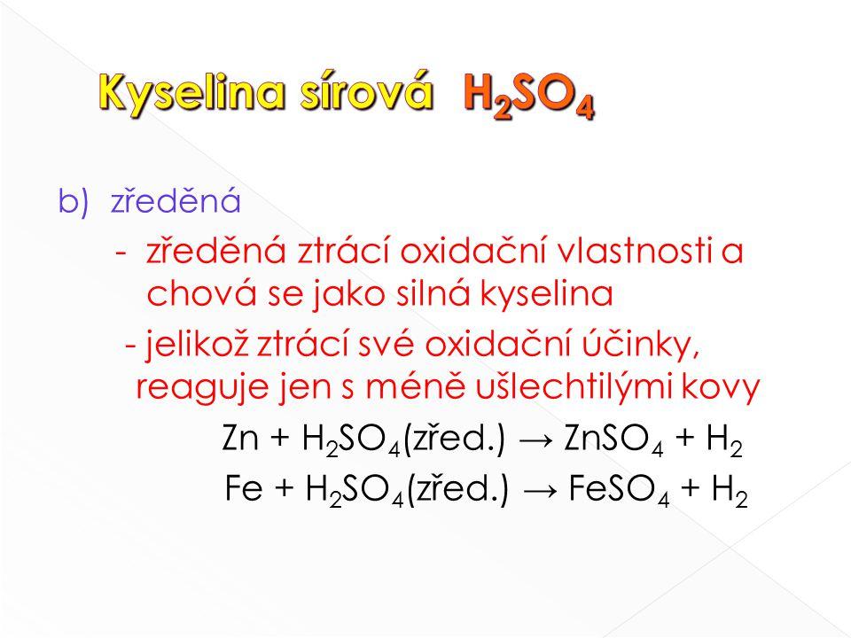 b) zředěná - zředěná ztrácí oxidační vlastnosti a chová se jako silná kyselina - jelikož ztrácí své oxidační účinky, reaguje jen s méně ušlechtilými kovy Zn + H 2 SO 4 (zřed.) → ZnSO 4 + H 2 Fe + H 2 SO 4 (zřed.) → FeSO 4 + H 2