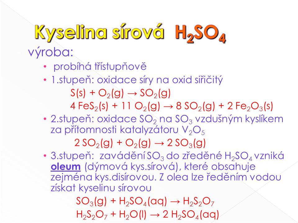 - výroba: probíhá třístupňově 1.stupeň: oxidace síry na oxid siřičitý S(s) + O 2 (g) → SO 2 (g) 4 FeS 2 (s) + 11 O 2 (g) → 8 SO 2 (g) + 2 Fe 2 O 3 (s) 2.stupeň: oxidace SO 2 na SO 3 vzdušným kyslíkem za přítomnosti katalyzátoru V 2 O 5 2 SO 2 (g) + O 2 (g) → 2 SO 3 (g) 3.stupeň: zavádění SO 3 do zředěné H 2 SO 4 vzniká oleum (dýmová kys.sírová), které obsahuje zejména kys.disírovou.