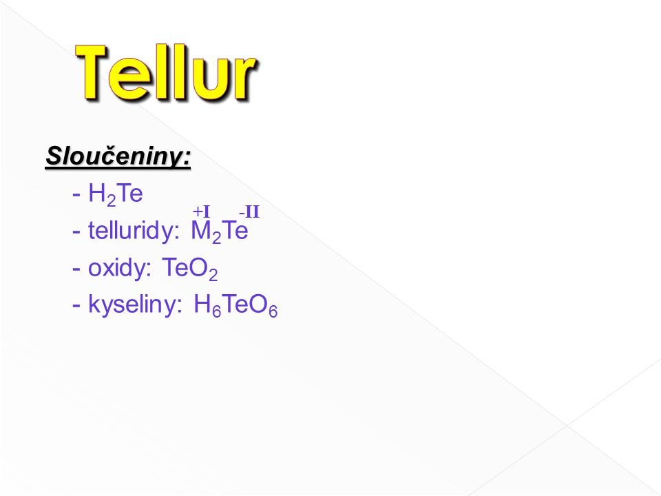 Sloučeniny: - H 2 Te - telluridy: M 2 Te - oxidy: TeO 2 - kyseliny: H 6 TeO 6 -II+I