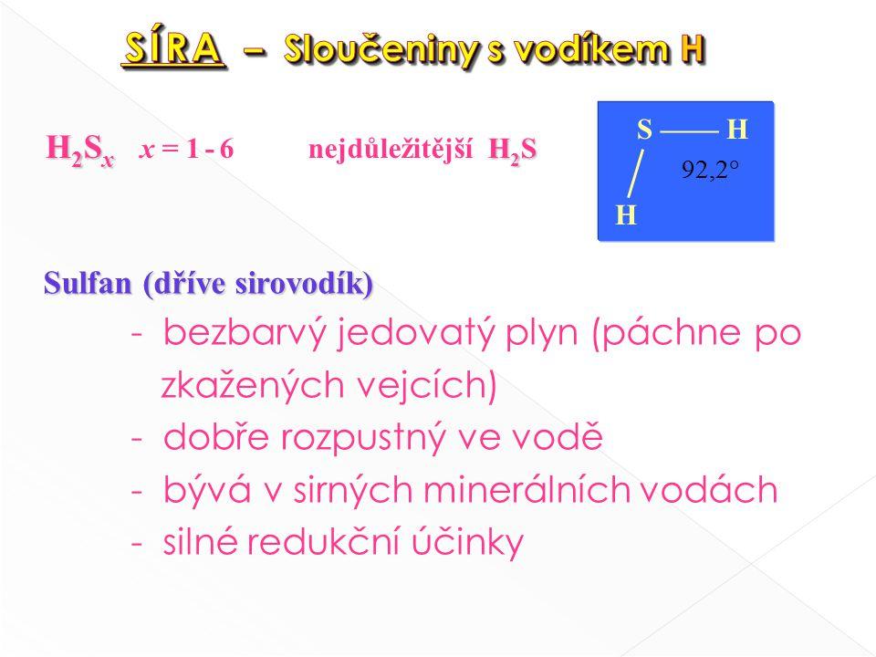 H 2 S x H 2 S H 2 S x x = 1 - 6nejdůležitější H 2 S S —— H 92,2° H Sulfan (dříve sirovodík) - bezbarvý jedovatý plyn (páchne po zkažených vejcích) - dobře rozpustný ve vodě - bývá v sirných minerálních vodách - silné redukční účinky