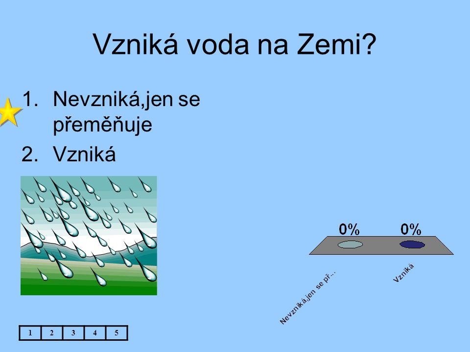 Vzniká voda na Zemi? 12345 1.Nevzniká,jen se přeměňuje 2.Vzniká