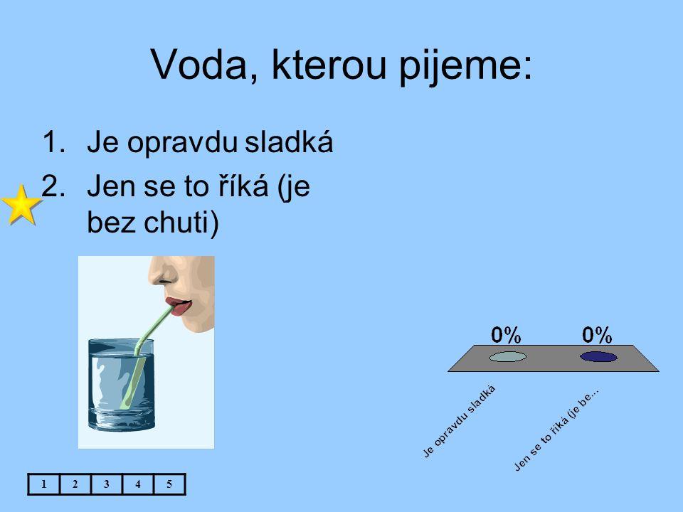 Voda, kterou pijeme: 12345 1.Je opravdu sladká 2.Jen se to říká (je bez chuti)