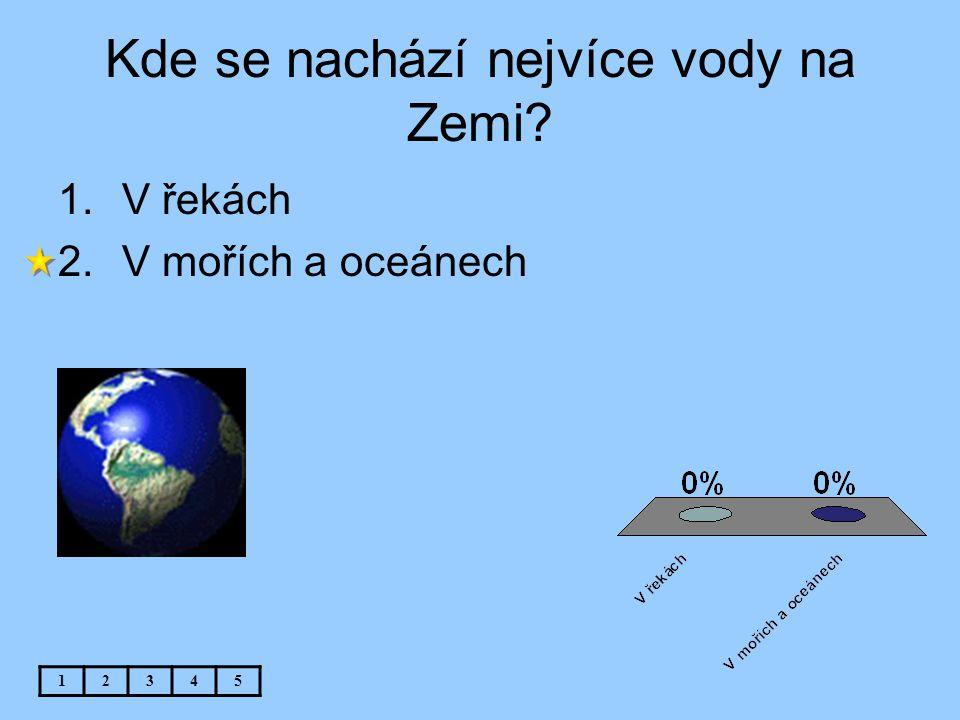 Kde se nachází nejvíce vody na Zemi? 1.V řekách 2.V mořích a oceánech 12345