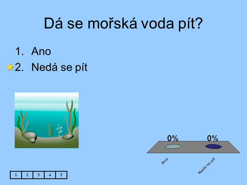 Dá se mořská voda pít? 1.Ano 2.Nedá se pít 12345