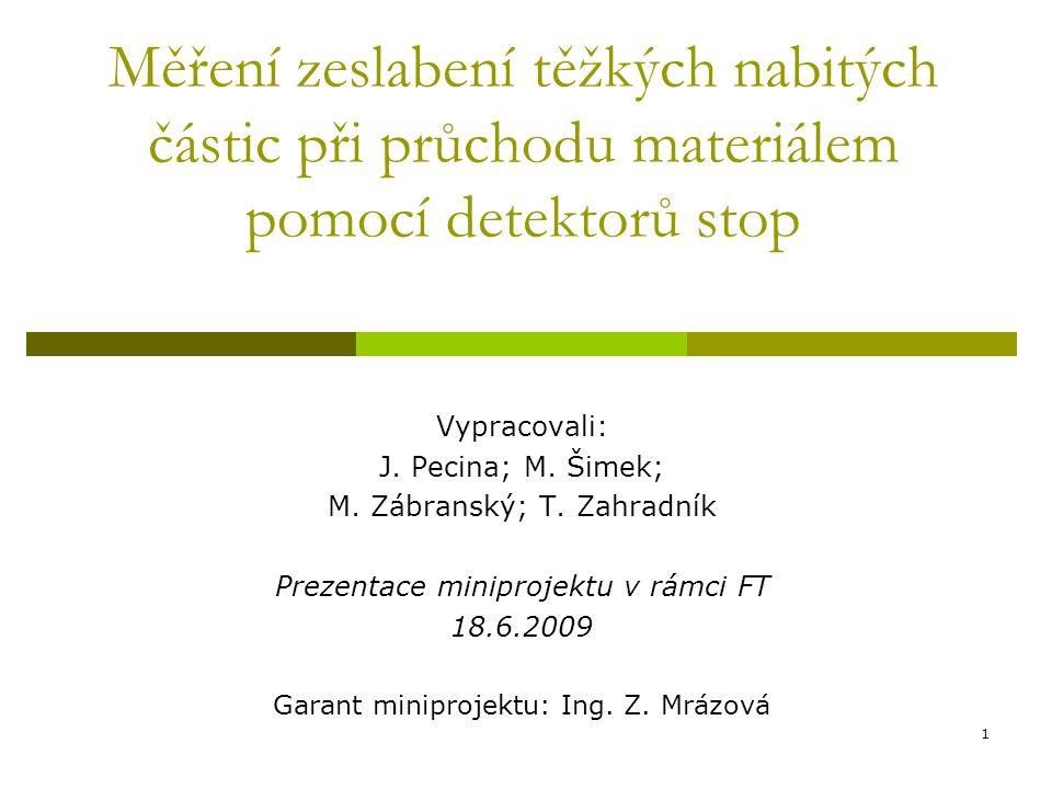 1 Měření zeslabení těžkých nabitých částic při průchodu materiálem pomocí detektorů stop Vypracovali: J. Pecina; M. Šimek; M. Zábranský; T. Zahradník