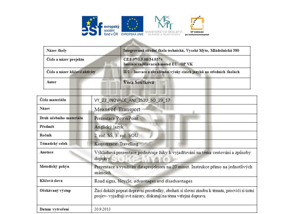 Název školyIntegrovaná střední škola technická, Vysoké Mýto, Mládežnická 380 Číslo a název projektuCZ.1.07/1.5.00/34.0374 Inovace vzdělávacích metod EU - OP VK Číslo a název klíčové aktivityII/2 – Inovace a zkvalitnění výuky cizích jazyků na středních školách Autor Věra Soušková Číslo materiálu VY_22_INOVACE_ANJ_2S3U_SO_29_17 Název Means of Transport Druh učebního materiálu Prezentace PowerPoint Předmět Anglický jazyk Ročník 2.