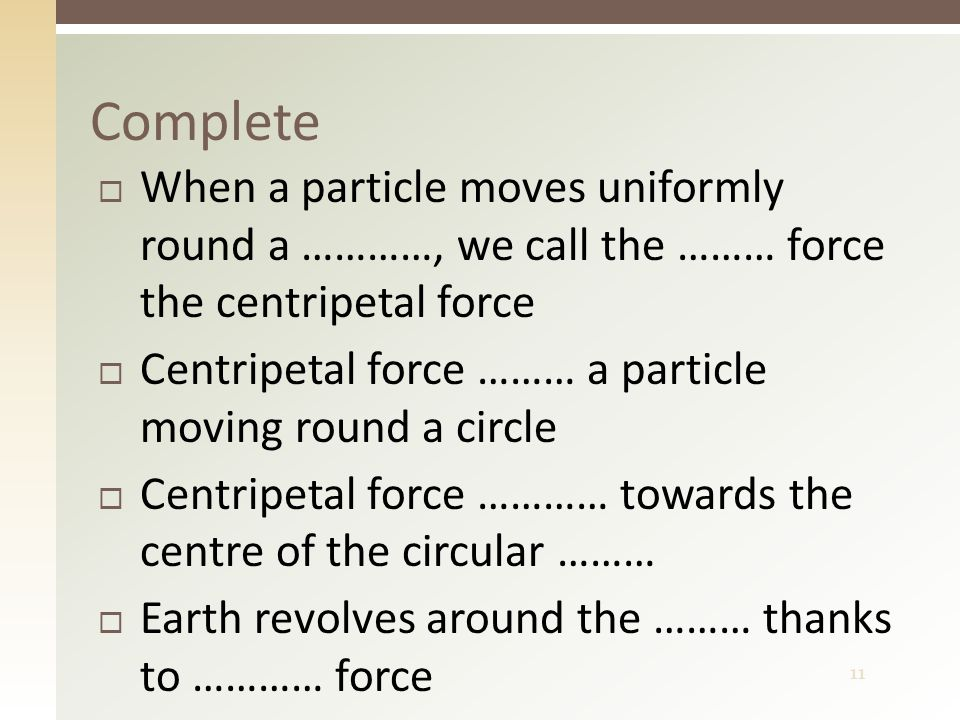 11  When a particle moves uniformly round a …………, we call the ……… force the centripetal force  Centripetal force ……… a particle moving round a circl
