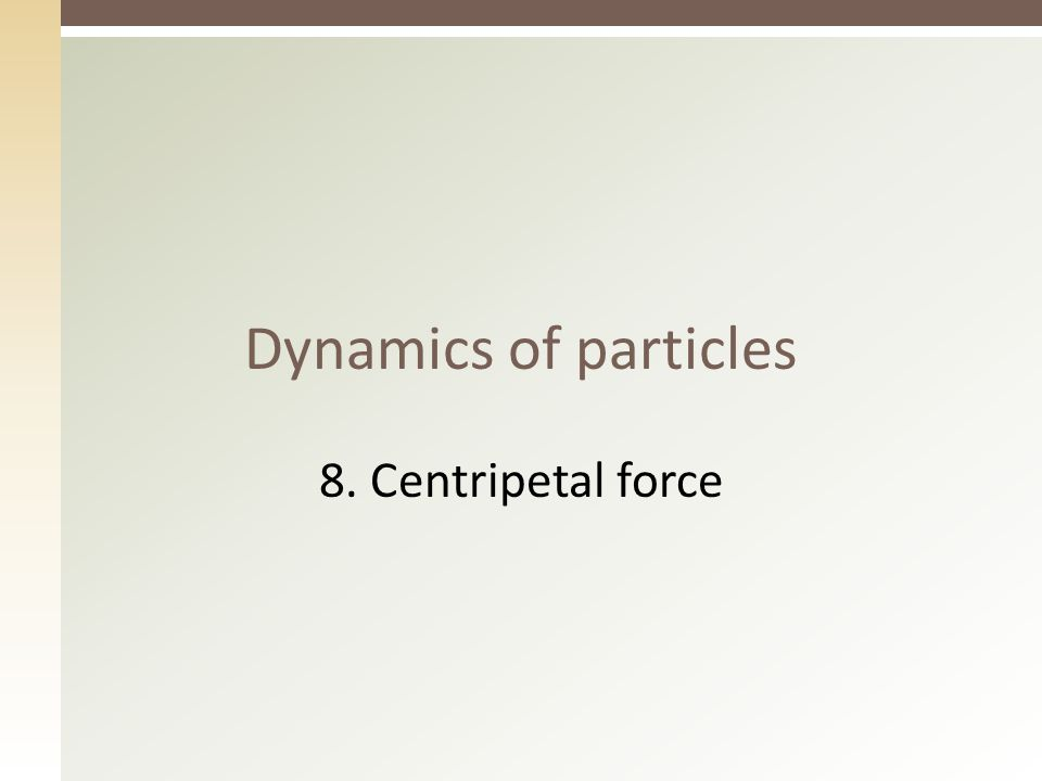 Dynamics of particles 8. Centripetal force