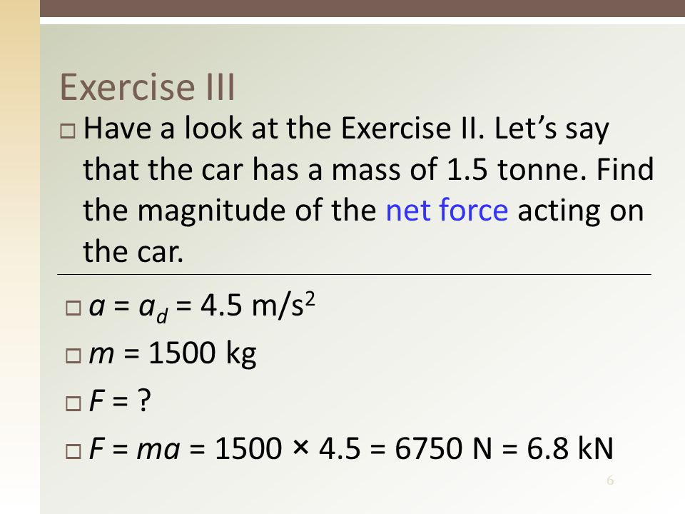 6 Exercise III  Have a look at the Exercise II. Let's say that the car has a mass of 1.5 tonne. Find the magnitude of the net force acting on the car