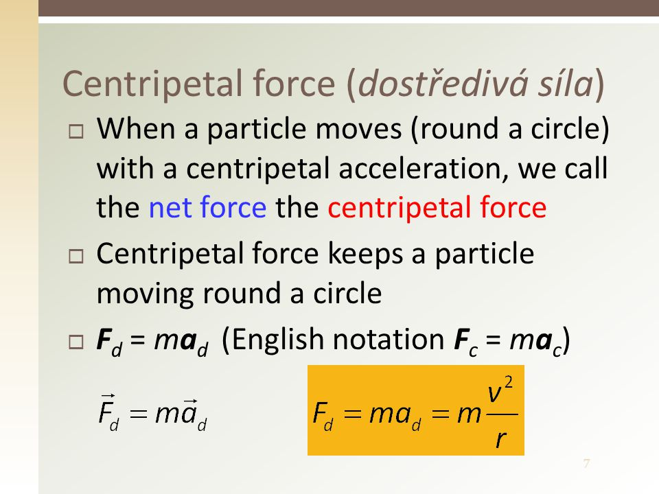 7  When a particle moves (round a circle) with a centripetal acceleration, we call the net force the centripetal force  Centripetal force keeps a pa