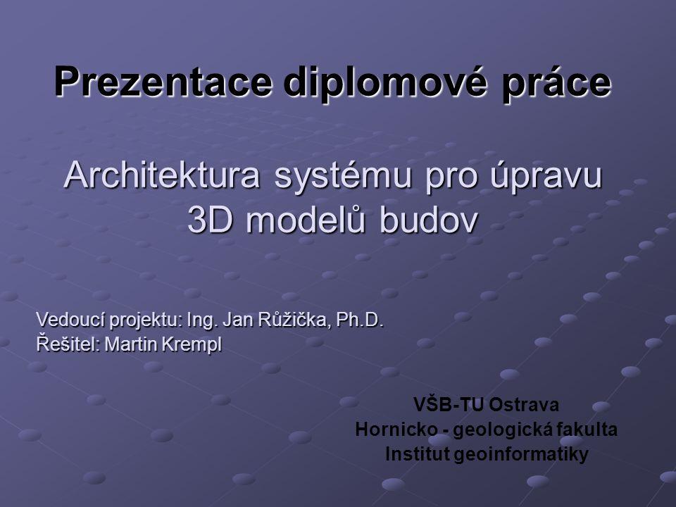 Prezentace diplomové práce VŠB-TU Ostrava Hornicko - geologická fakulta Institut geoinformatiky Architektura systému pro úpravu 3D modelů budov Vedoucí projektu: Ing.