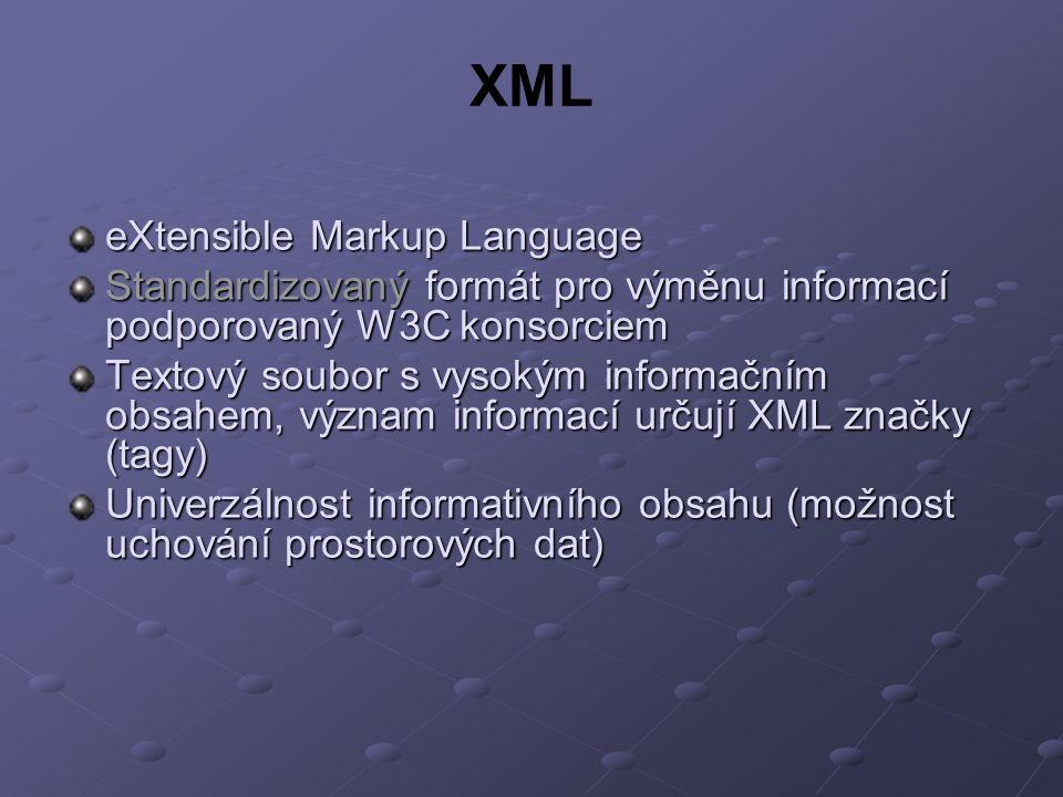 XML eXtensible Markup Language Standardizovaný formát pro výměnu informací podporovaný W3C konsorciem Textový soubor s vysokým informačním obsahem, význam informací určují XML značky (tagy) Univerzálnost informativního obsahu (možnost uchování prostorových dat)