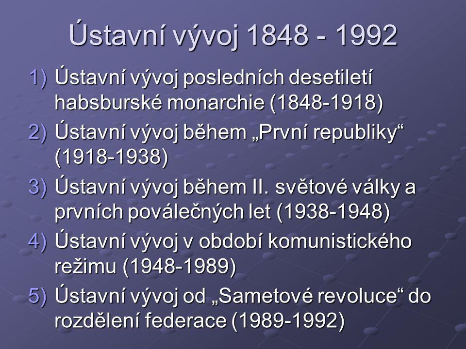 """Ústavní vývoj 1848 - 1992 1)Ústavní vývoj posledních desetiletí habsburské monarchie (1848-1918) 2)Ústavní vývoj během """"První republiky (1918-1938) 3)Ústavní vývoj během II."""
