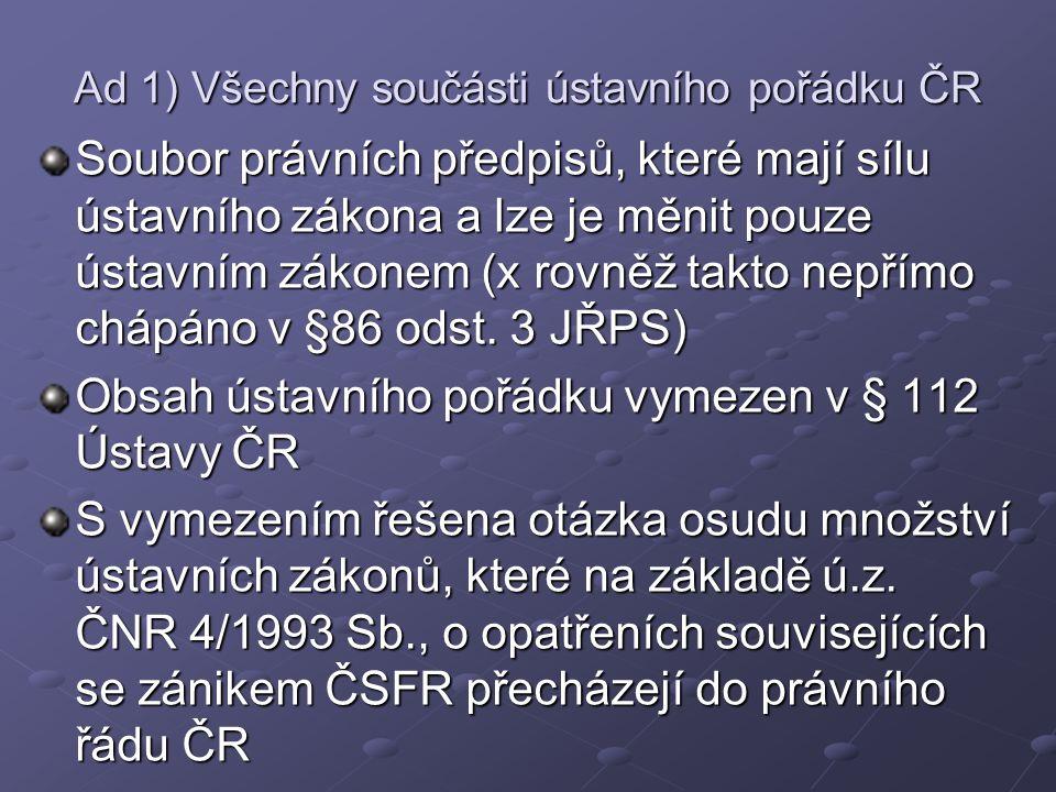 Ad 1) Všechny součásti ústavního pořádku ČR Soubor právních předpisů, které mají sílu ústavního zákona a lze je měnit pouze ústavním zákonem (x rovněž takto nepřímo chápáno v §86 odst.