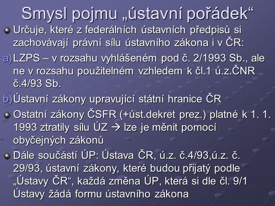 """Smysl pojmu """"ústavní pořádek Určuje, které z federálních ústavních předpisů si zachovávají právní sílu ústavního zákona i v ČR: a)LZPS – v rozsahu vyhlášeném pod č."""