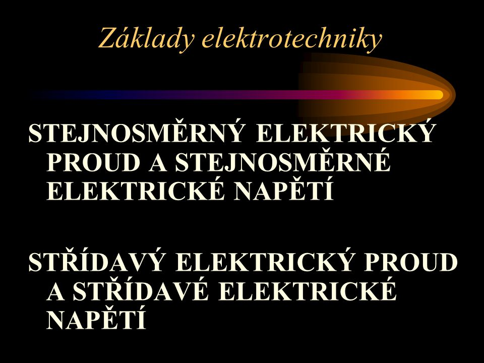 STEJNOSMĚRNÝ ELEKTRICKÝ PROUD A STEJNOSMĚRNÉ ELEKTRICKÉ NAPĚTÍ STŘÍDAVÝ ELEKTRICKÝ PROUD A STŘÍDAVÉ ELEKTRICKÉ NAPĚTÍ Základy elektrotechniky