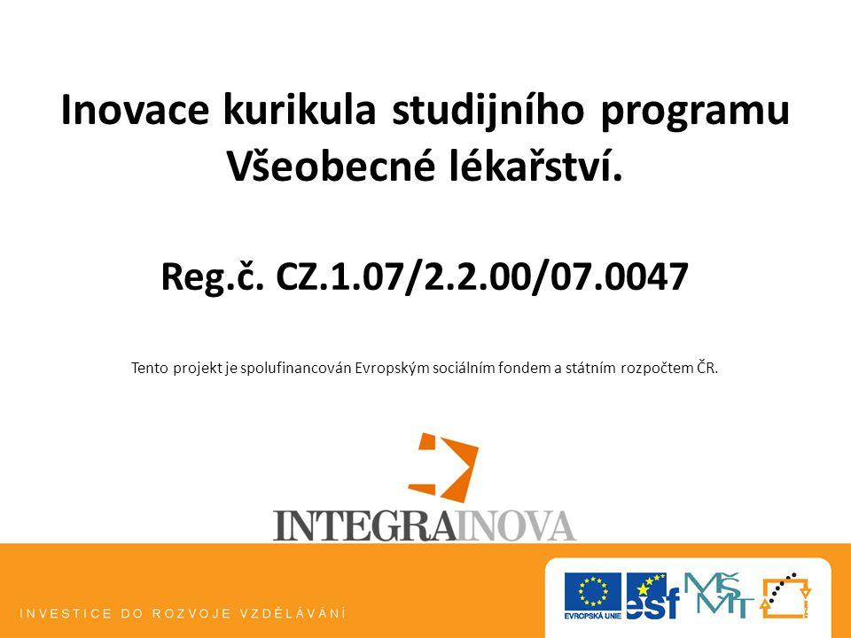 Inovace kurikula studijního programu Všeobecné lékařství. Reg.č. CZ.1.07/2.2.00/07.0047 Tento projekt je spolufinancován Evropským sociálním fondem a