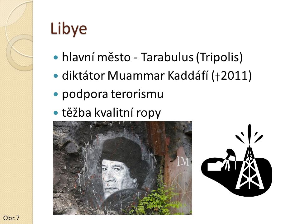 Libye hlavní město - Tarabulus (Tripolis) diktátor Muammar Kaddáfí ( † 2011) podpora terorismu těžba kvalitní ropy Obr.7