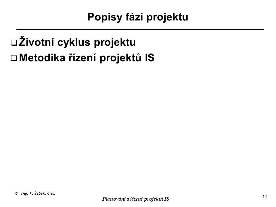 © Ing. V. Šebek, CSc. Plánování a řízení projektů IS 15 Popisy fází projektu  Životní cyklus projektu  Metodika řízení projektů IS