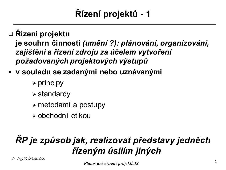 © Ing. V. Šebek, CSc. Plánování a řízení projektů IS 2 Řízení projektů - 1  Řízení projektů je souhrn činností (umění ?): plánování, organizování, za